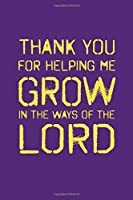Thank You for Helping Me Grow in the Ways of the Lord: Journal or Notebook for Pastors, Parents, Mentors   Perfect for Thank You Gift or Sermon Notes Journal