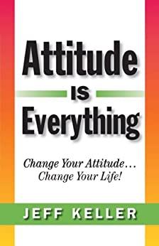 Attitude Is Everything:  Change Your Attitude... Change Your Life! by [Keller, Jeff]