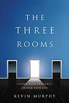 The Three Rooms: Change Your Thoughts, Change Your Life by [Murphy, Kevin]