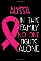 ALYSSA In This Family No One Fights Alone: Personalized Name Notebook/Journal Gift For Women Fighting Breast Cancer. Cancer Survivor / Fighter Gift for the Warrior in your life | Writing Poetry, Diary, Gratitude, Daily or Dream Journal.