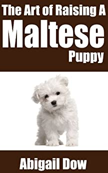 [Dow, Abigail]のThe Art of Raising a MALTESE PUPPY: From Puppyhood to Adult Dog (The Art of Raising Puppies From Puppyhood to Adult Dog) (English Edition)
