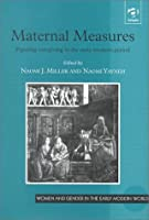Maternal Measures: Figuring Caregiving in the Early Modern Period (Women and Gender in Early Modern England, 1500-1750)
