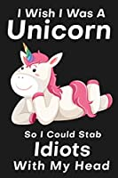I Wish I Was A Unicorn So I Could Stab An Idiots With My Head: Funny Birthday Card Alternative For Your Best Friend