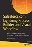 Salesforce.com Lightning Process Builder and Visual Workflow: A Practical Guide to Model-Driven Development on the Force.com Platform