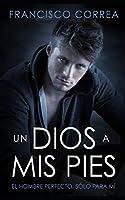 Un Dios a mis Pies: El Hombre Perfecto, sólo para mí (Novela Románica y Erótica)