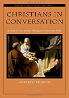 Christians in Conversation: A Guide to Late Antique Dialogues in Greek and Syriac (Oxford Studies in Late Antiquity)