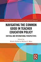 Navigating the Common Good in Teacher Education Policy: Critical and International Perspectives (Routledge Research in International and Comparative Education)