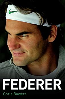 Federer - The Biography of Roger Federer by [Bowers, Chris]
