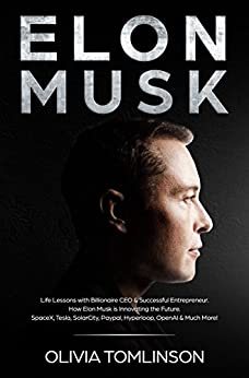 Elon Musk: Life Lessons with Billionaire CEO & Successful Entrepreneur.  How Elon Musk is Innovating the Future.  SpaceX, Tesla, SolarCity, Paypal, Hyperloop, OpenAI & Much More! by [Tomlinson, Olivia]