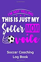 "I'm Not Yelling This Is Just My Soccer Mom Voice Soccer Coaching Log Book: 6"" x 9"" Log Notebook for Soccer Coaches, 100 pages, Purple"