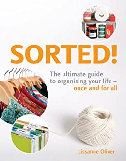 Sorted!: The Ultimate Guide to Organising Your Life - Once and for All by [Oliver, Lissanne]