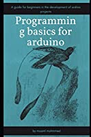 Programming basics for arduino: A guide for beginners in the development of arduino projects