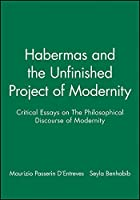 Habermas and the Unfinished Project of Modernity: Critical Essays on The Philosophical Discourse of Modernity