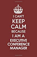 I CAN'T KEEP CALM BECAUSE I AM A  EXECUTIVE CONFERENCE MANAGER: Motivational Career quote blank lined Notebook Journal 6x9 matte finish