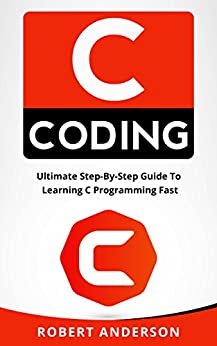 C Programming: Ultimate Step-By-Step Guide To Learning C Programming Fast (C Coding, C programming language) by [Anderson, Robert]