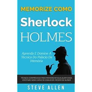 Memorize Como Sherlock Holmes - Aprenda E Domine a Tecnica Do Palacio Da Memoria: Tecnica Comprovada Para Memorizar Qualquer Coisa. Voce Nao Sera Capaz de Esquecer, Mesmo Se Quiser