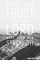Those Who Trust in the Lord Will Find New Strength Isaiah 40: 31: Blank Lined Christian Journal - Bible Journal or Prayer Book for Men and Women
