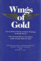 Wings of Gold: An Account of Naval Aviation Training in World War II : The Correspondence of Aviation Cadet/Ensign Robert R. Rea
