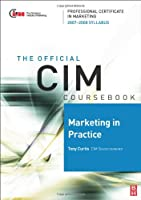 CIM Coursebook 07/08 Marketing in Practice, Fourth Edition: 07/08 Edition