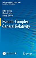Pseudo-Complex General Relativity (FIAS Interdisciplinary Science Series)