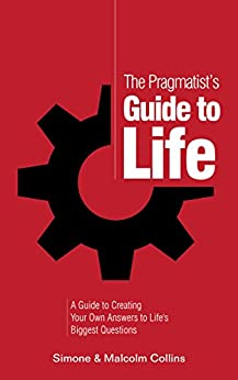 The Pragmatist's Guide to Life: A Guide to Creating Your Own Answers to Life's Biggest Questions by [Collins, Malcolm, Collins, Simone]