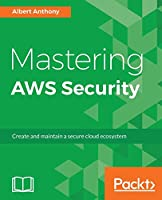 Mastering AWS Security: Create and maintain a secure cloud ecosystem
