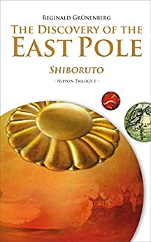 The Discovery of the East Pole: Shiboruto (Nippon Trilogy Book 1) by [Grünenberg, Reginald]