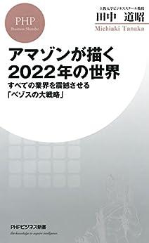 [田中 道昭]のアマゾンが描く2022年の世界 すべての業界を震撼させる「ベゾスの大戦略」 (PHPビジネス新書)