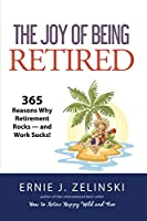 The Joy of Being Retired: 365 Reasons Why Retirement Rocks — and Work Sucks!