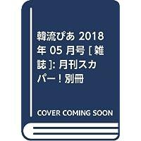 韓流ぴあ 2018年 05 月号 [雑誌]: 月刊スカパー! 別冊