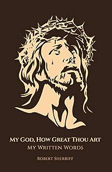 [Sherriff, Robert]のMy God, How Great Thou Art: My Written Words (English Edition)