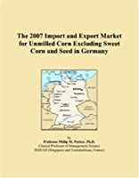 The 2007 Import and Export Market for Unmilled Corn Excluding Sweet Corn and Seed in Germany