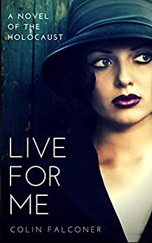 LIVE FOR ME: a novel of the holocaust (20th century stories Book 4) by [Falconer, Colin]