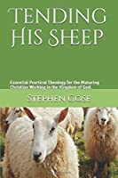 Tending His Sheep: Essential Practical Theology for the Maturing Christian Working in the Kingdom of God. (Constructive Theology in Kingdom of God Living)