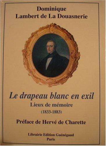 Le drapeau blanc en exil: Lieux de mémoire (1833-1883) : d'après de nombreux documents et témoignages inédits