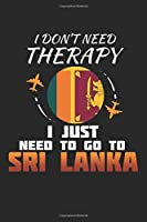 I Don't Need Therapy I Just Need To Go To Sri Lanka: Sri Lanka Notebook | Sri Lanka Vacation Journal | Handlettering | Diary I Logbook | 110 White Journal Lined Pages | 6 x 9