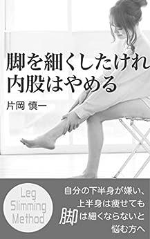 [片岡慎一]の脚を細くしたければ、内股はやめる: ~自分の下半身が嫌い、上半身は痩せても脚は細くならないと悩む方へ~