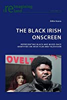 The Black Irish Onscreen: Representing Black and Mixed-Race Identities on Irish Film and Television (Reimagining Ireland)