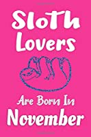 Sloth Lovers Are Born In November Journal: Sloth Lover Gifts for Women, Funny Sloth Notebook, Birthday Gift for Sloth Lovers