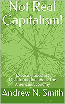 Not Real Capitalism!: Exposing Socialist Misinformation about The American Economy (NRC Book 1) by [Smith, Andrew N.]