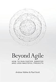Beyond Agile: How To Run Faster, Smarter and Less Wasteful Projects by [Walker, Andrew, Scott, Paul]