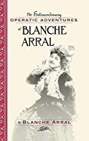 Extraordinary Operatic Adventures of Blanche Arral: By Blanche Arral ; Translated by Ira Glackens ; William R. Moran, Editor (Opera Biography)