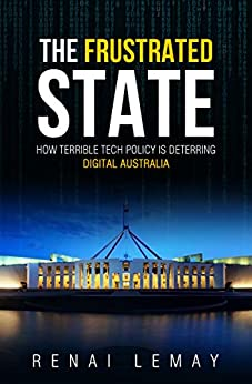 The Frustrated State: How terrible tech policy is deterring digital Australia by [LeMay, Renai]