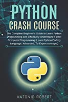 Python Crash Course: The Complete Beginner's Guide to Learn Python Programming and Effectively Understand Faster Computer Programming (Learn Python Coding Language, Advanced, To Expert concepts)