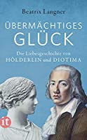 »Uebermaechtiges Glueck«: Die Liebesgeschichte von Hoelderlin und Diotima