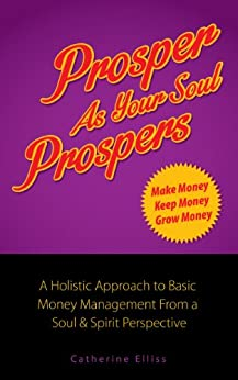 Prosper as Your Soul Prospers: A Holistic Approach to Basic Money Management from a Soul & Spirit Perspective (Imagineering 2 a Better World Book 1) by [Elliss, Catherine]
