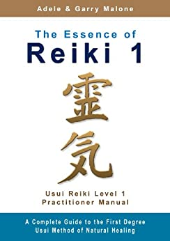 The Essence of Reiki 1 - Usui Reiki Level 1 Practitioner Manual: The complete guide to the First Degree Usui Method of Natural Healing by [Malone, Adele, Malone, Garry]
