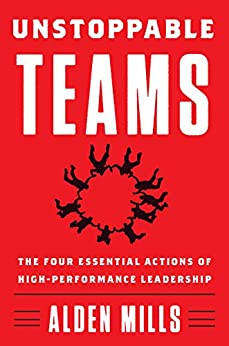 Unstoppable Teams: The Four Essential Actions of High-Performance Leadership by [Mills, Alden]