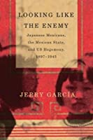 Looking Like the Enemy: Japanese Mexicans, the Mexican State, and US Hegemony, 1897-1945