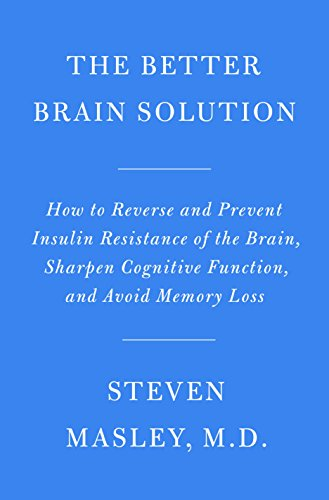 The Better Brain Solution: How to Reverse and Prevent Insulin Resistance of the Brain, Sharpen Cognitive Function, and Avoid Memory Loss